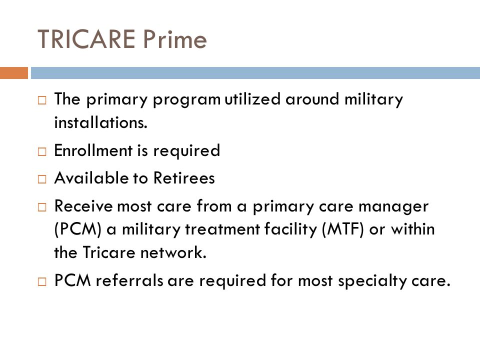 TRICARE Prime The primary program utilized around military installations. Enrollment is required Available to Retirees Receive most care from a primar