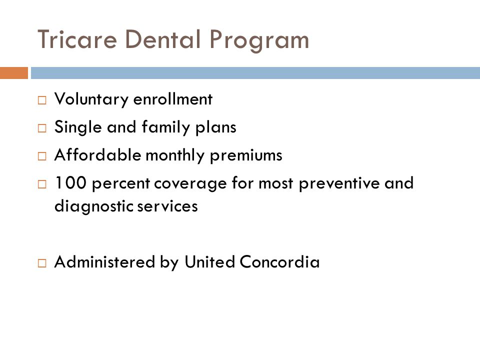 Tricare Dental Program Voluntary enrollment Single and family plans Affordable monthly premiums 100 percent coverage for most preventive and diagnostic services Administered by United Concordia