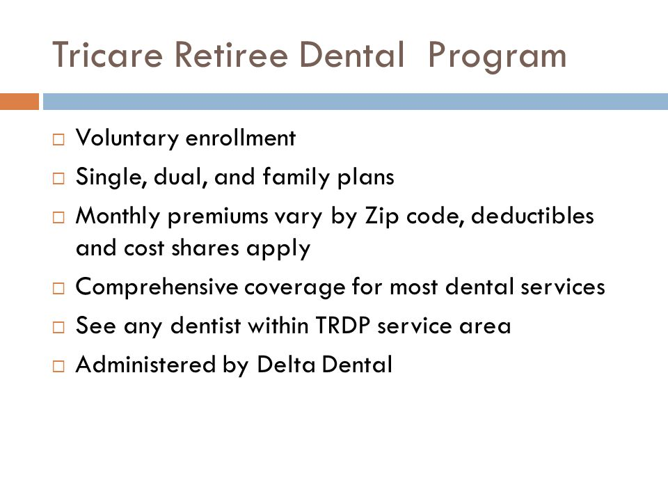 Tricare Retiree Dental Program Voluntary enrollment Single, dual, and family plans Monthly premiums vary by Zip code, deductibles and cost shares apply Comprehensive coverage for most dental services See any dentist within TRDP service area Administered by Delta Dental