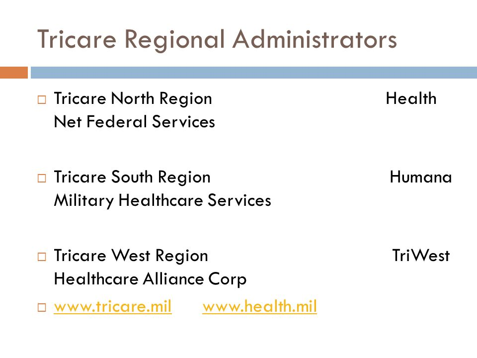 Tricare Regional Administrators Tricare North Region Health Net Federal Services Tricare South Region Humana Military Healthcare Services Tricare West Region TriWest Healthcare Alliance Corp www.tricare.mil www.health.mil www.tricare.milwww.health.mil