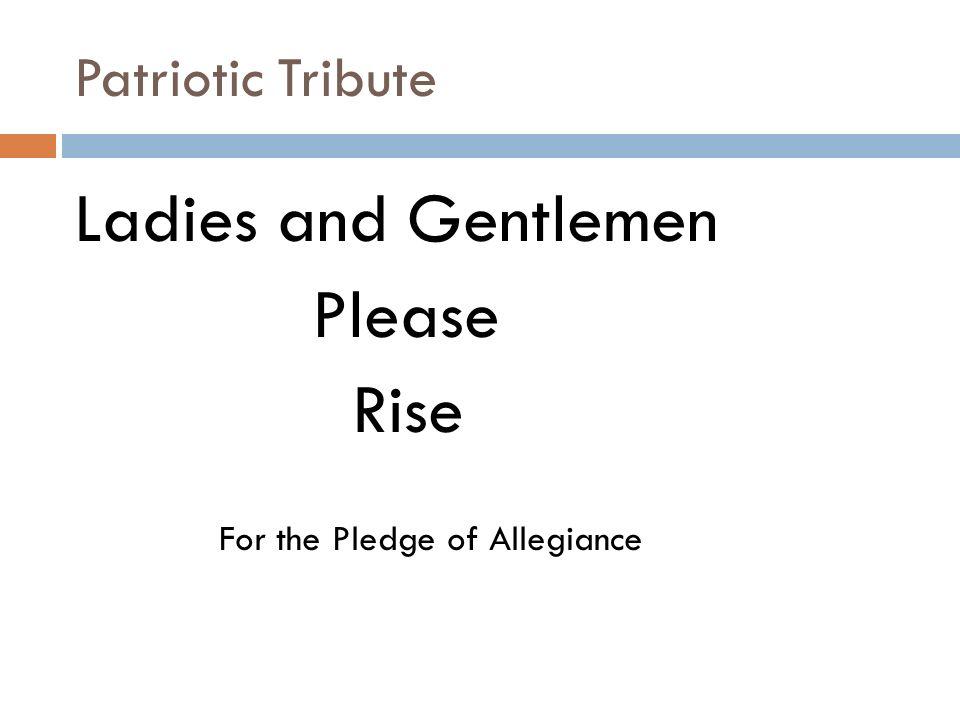 Patriotic Tribute Ladies and Gentlemen Please Rise For the Pledge of Allegiance