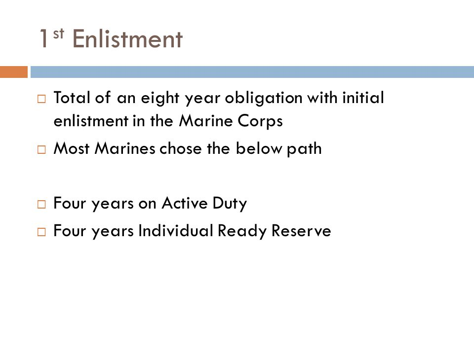 1 st Enlistment Total of an eight year obligation with initial enlistment in the Marine Corps Most Marines chose the below path Four years on Active Duty Four years Individual Ready Reserve
