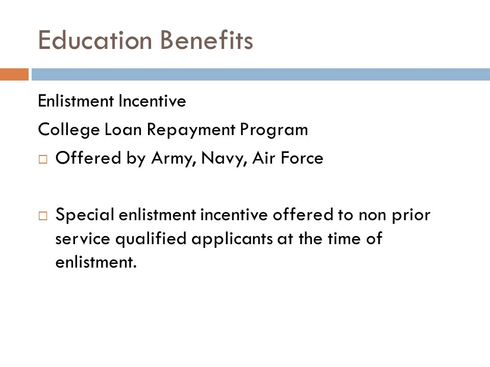 Education Benefits Enlistment Incentive College Loan Repayment Program Offered by Army, Navy, Air Force Special enlistment incentive offered to non prior service qualified applicants at the time of enlistment.