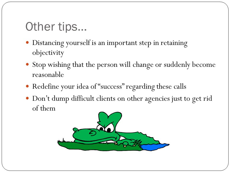 Other tips… Distancing yourself is an important step in retaining objectivity Stop wishing that the person will change or suddenly become reasonable Redefine your idea of success regarding these calls Dont dump difficult clients on other agencies just to get rid of them