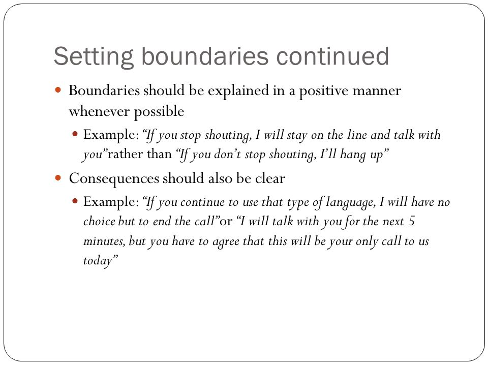 Setting boundaries continued Boundaries should be explained in a positive manner whenever possible Example: If you stop shouting, I will stay on the line and talk with you rather than If you dont stop shouting, Ill hang up Consequences should also be clear Example: If you continue to use that type of language, I will have no choice but to end the call or I will talk with you for the next 5 minutes, but you have to agree that this will be your only call to us today