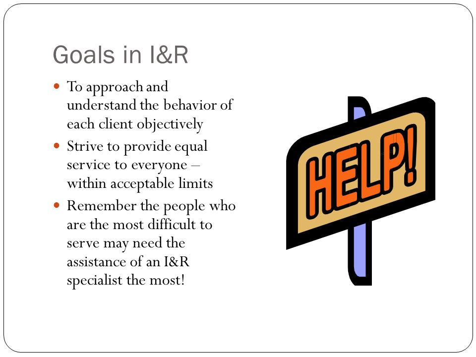 Goals in I&R To approach and understand the behavior of each client objectively Strive to provide equal service to everyone – within acceptable limits Remember the people who are the most difficult to serve may need the assistance of an I&R specialist the most!