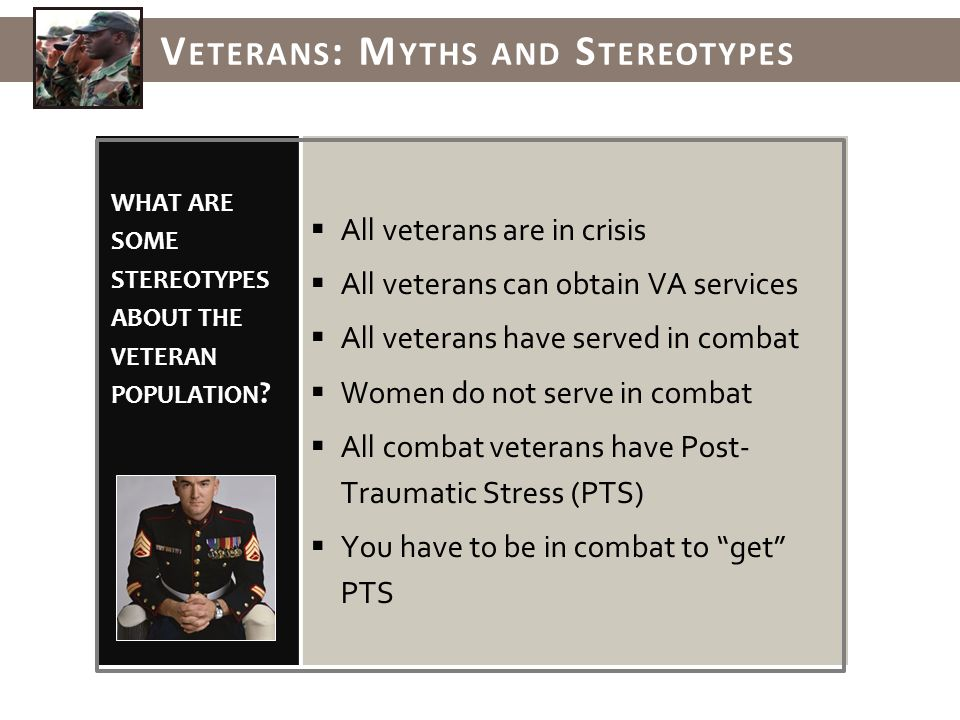 WHAT ARE SOME STEREOTYPES ABOUT THE VETERAN POPULATION .
