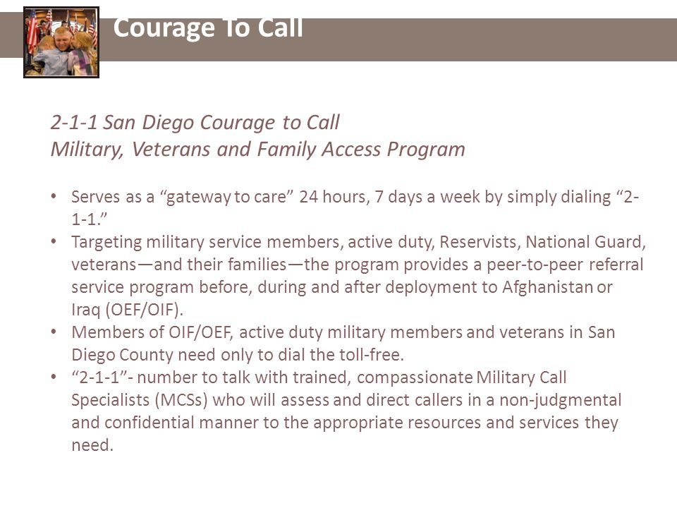 Courage To Call San Diego Courage to Call Military, Veterans and Family Access Program Serves as a gateway to care 24 hours, 7 days a week by simply dialing