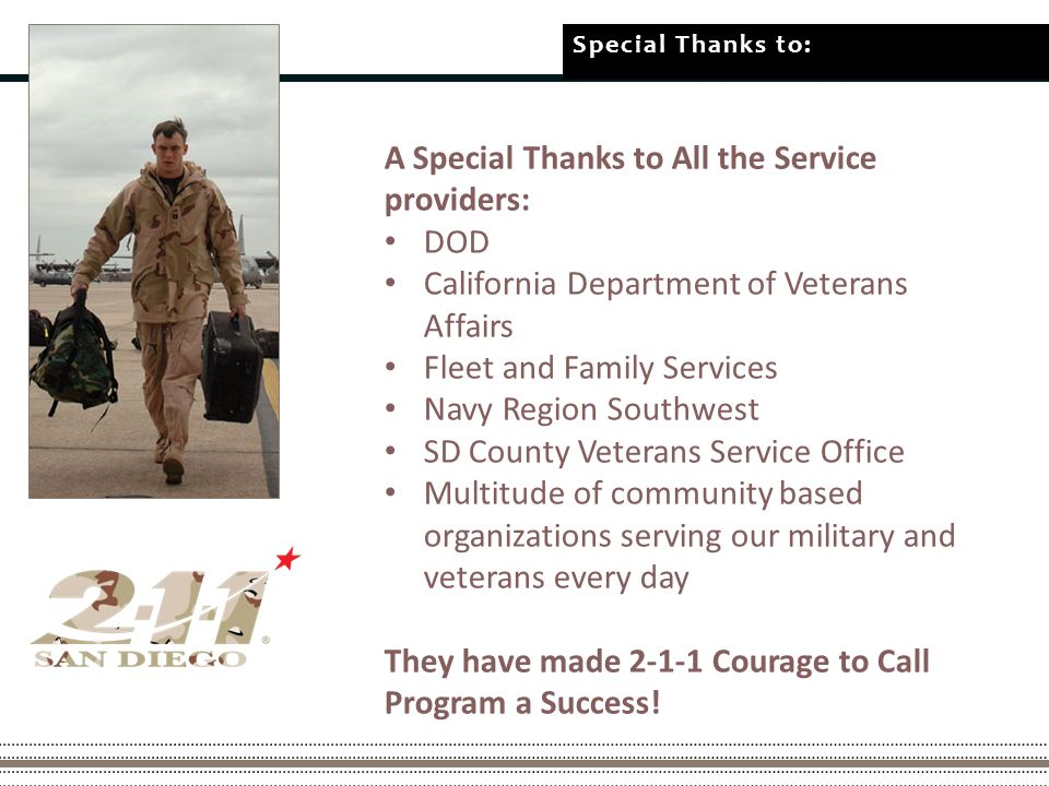 Special Thanks to: A Special Thanks to All the Service providers: DOD California Department of Veterans Affairs Fleet and Family Services Navy Region Southwest SD County Veterans Service Office Multitude of community based organizations serving our military and veterans every day They have made Courage to Call Program a Success!