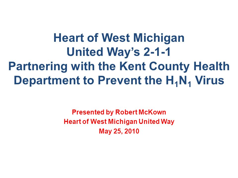 Heart of West Michigan United Ways 2-1-1 Partnering with the Kent County Health Department to Prevent the H 1 N 1 Virus Presented by Robert McKown Heart of West Michigan United Way May 25, 2010