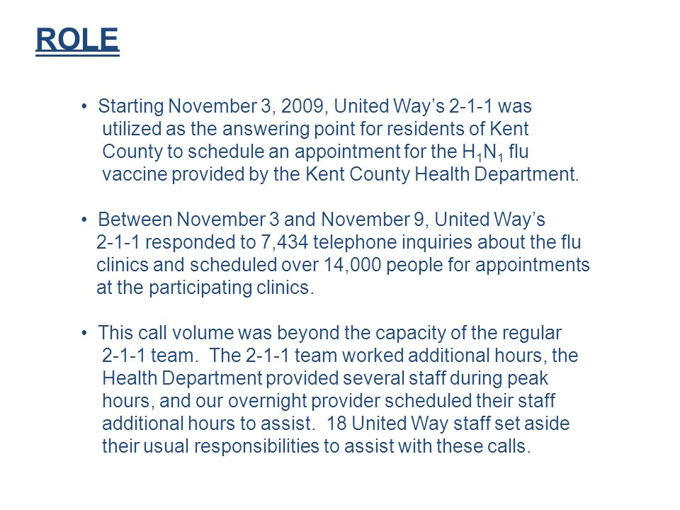 ROLE Starting November 3, 2009, United Ways 2-1-1 was utilized as the answering point for residents of Kent County to schedule an appointment for the H 1 N 1 flu vaccine provided by the Kent County Health Department.