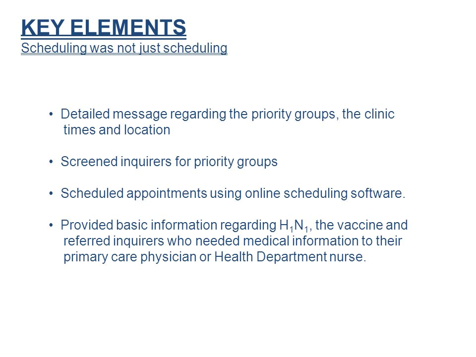 KEY ELEMENTS Scheduling was not just scheduling Detailed message regarding the priority groups, the clinic times and location Screened inquirers for priority groups Scheduled appointments using online scheduling software.