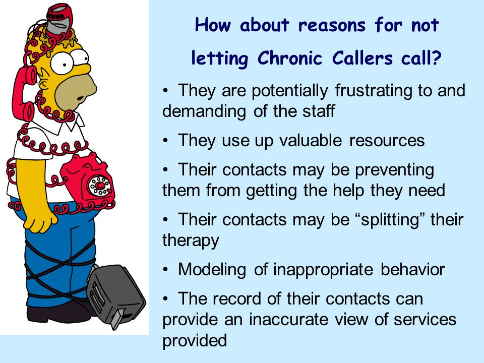 How about reasons for not letting Chronic Callers call? They are potentially frustrating to and demanding of the staff They use up valuable resources