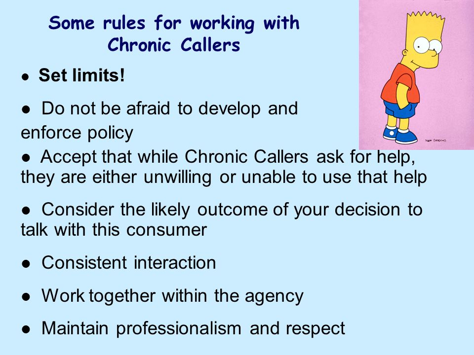 Set limits! Do not be afraid to develop and enforce policy Accept that while Chronic Callers ask for help, they are either unwilling or unable to use