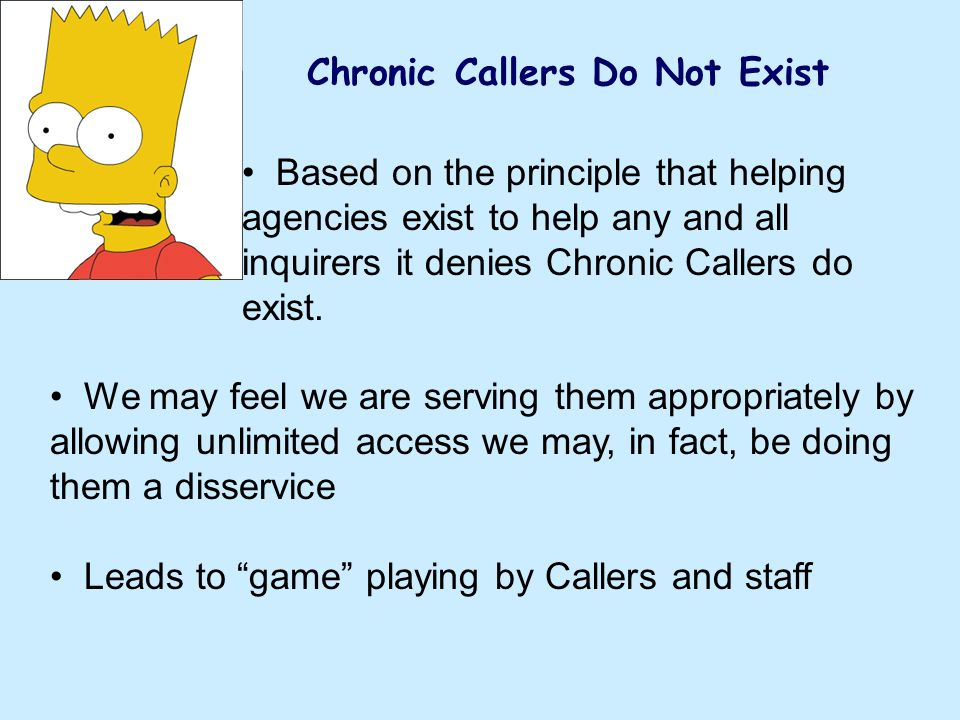 Chronic Callers Do Not Exist Based on the principle that helping agencies exist to help any and all inquirers it denies Chronic Callers do exist. We m