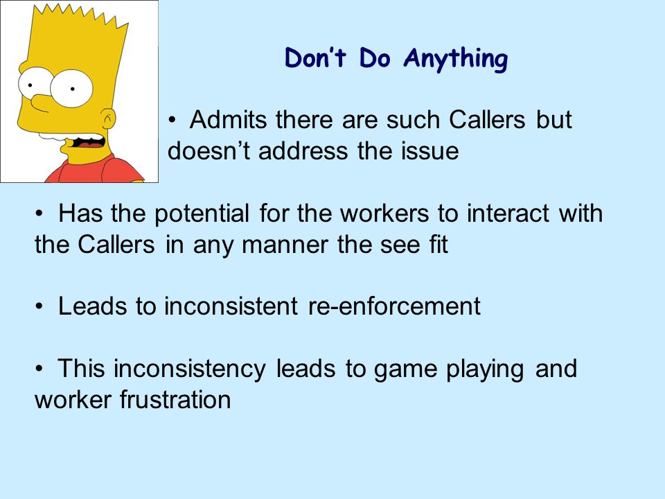 Dont Do Anything Admits there are such Callers but doesnt address the issue Has the potential for the workers to interact with the Callers in any manner the see fit Leads to inconsistent re-enforcement This inconsistency leads to game playing and worker frustration