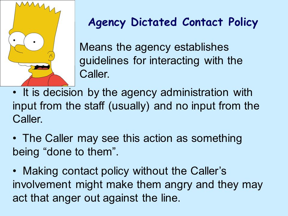 Agency Dictated Contact Policy Means the agency establishes guidelines for interacting with the Caller. It is decision by the agency administration wi