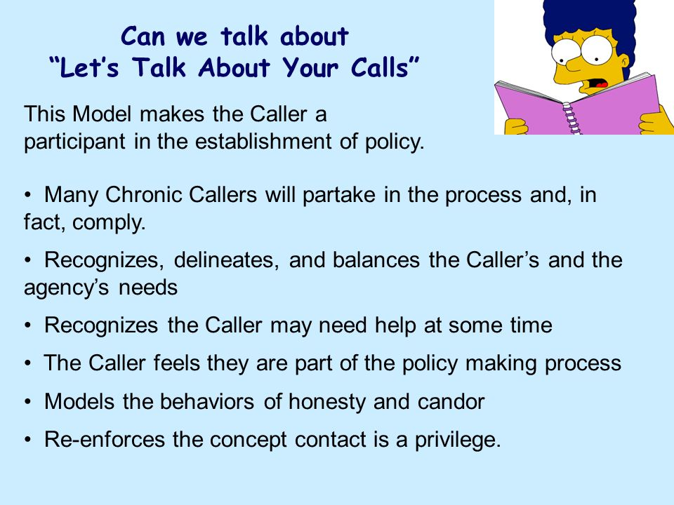 Can we talk about Lets Talk About Your Calls This Model makes the Caller a participant in the establishment of policy. Many Chronic Callers will parta