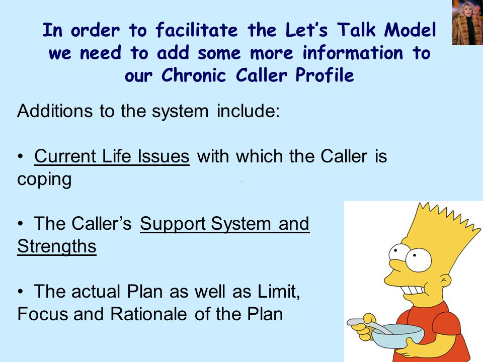 In order to facilitate the Lets Talk Model we need to add some more information to our Chronic Caller Profile Additions to the system include: Current Life Issues with which the Caller is coping The Callers Support System and Strengths The actual Plan as well as Limit, Focus and Rationale of the Plan