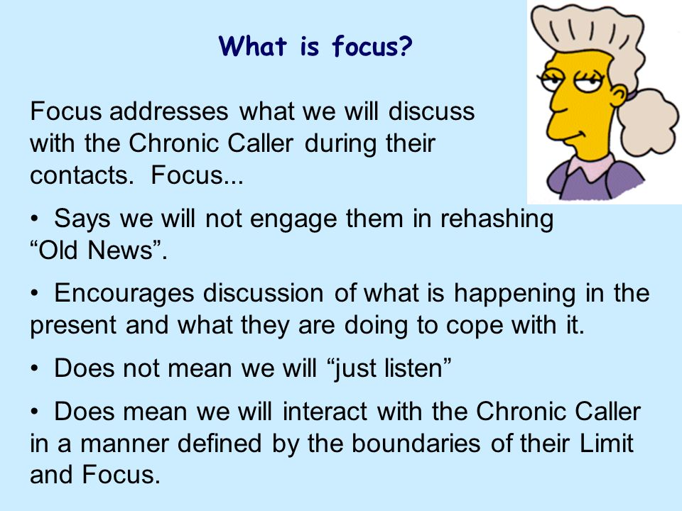 What is focus. Focus addresses what we will discuss with the Chronic Caller during their contacts.