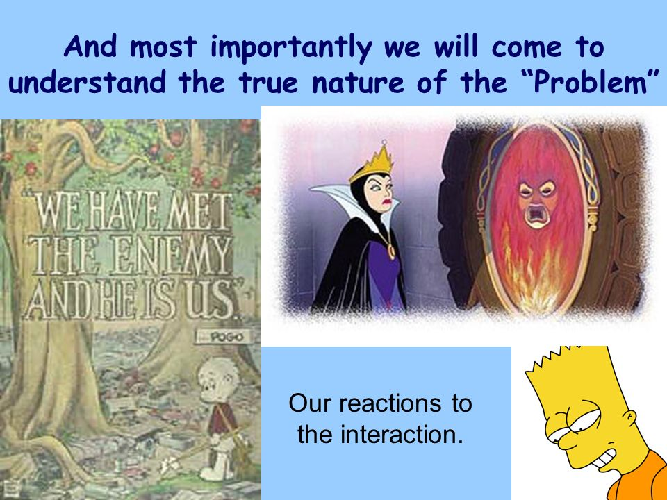 And most importantly we will come to understand the true nature of the Problem Our reactions to the interaction.