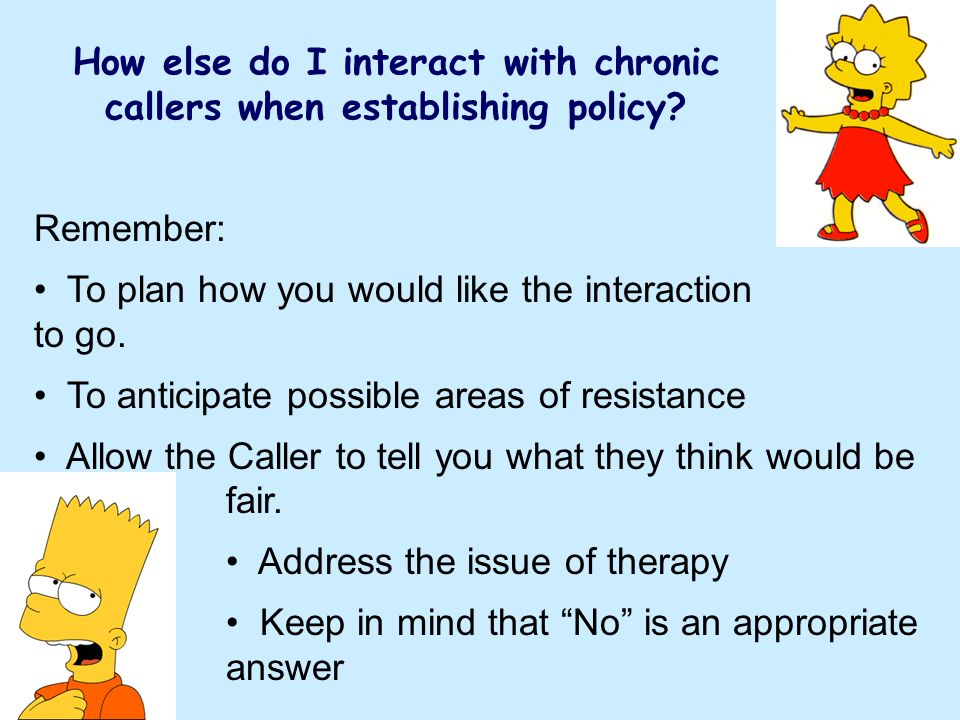 How else do I interact with chronic callers when establishing policy? Remember: To plan how you would like the interaction to go. To anticipate possib