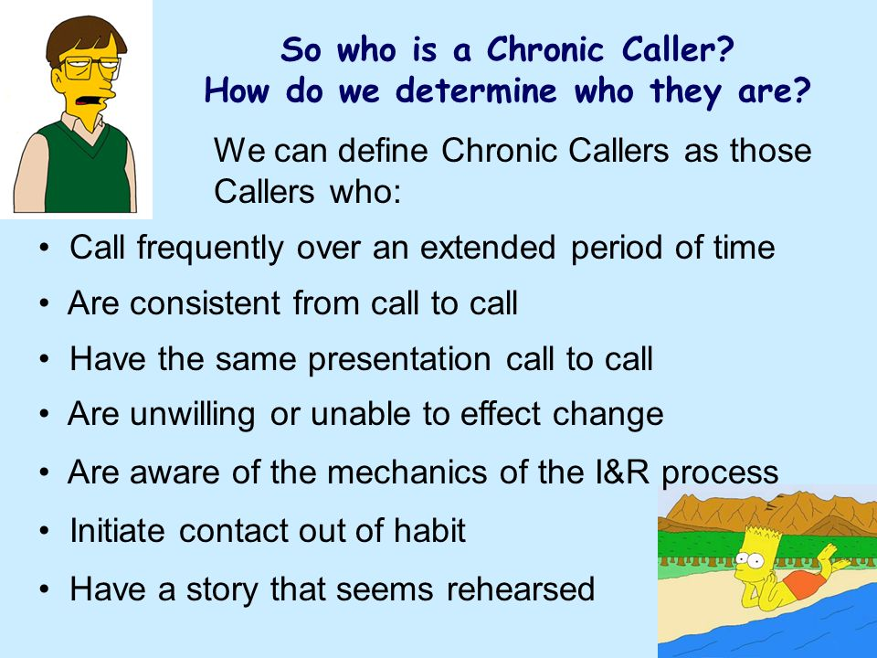We can define Chronic Callers as those Callers who: Call frequently over an extended period of time Are consistent from call to call Have the same presentation call to call Are unwilling or unable to effect change Are aware of the mechanics of the I&R process Initiate contact out of habit Have a story that seems rehearsed So who is a Chronic Caller.