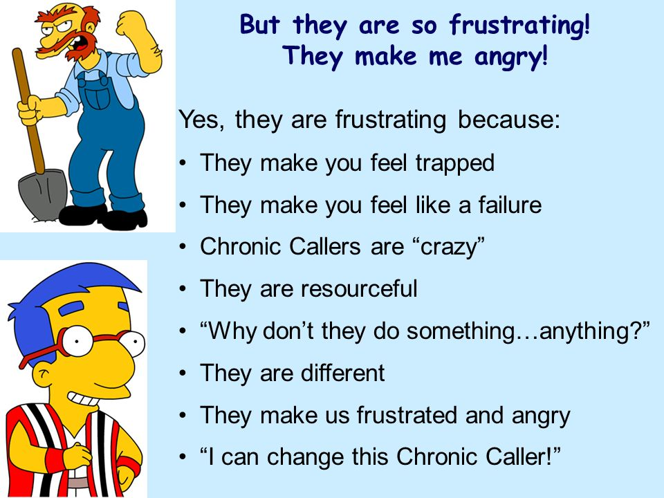 Yes, they are frustrating because: They make you feel trapped They make you feel like a failure Chronic Callers are crazy They are resourceful Why dont they do something…anything.