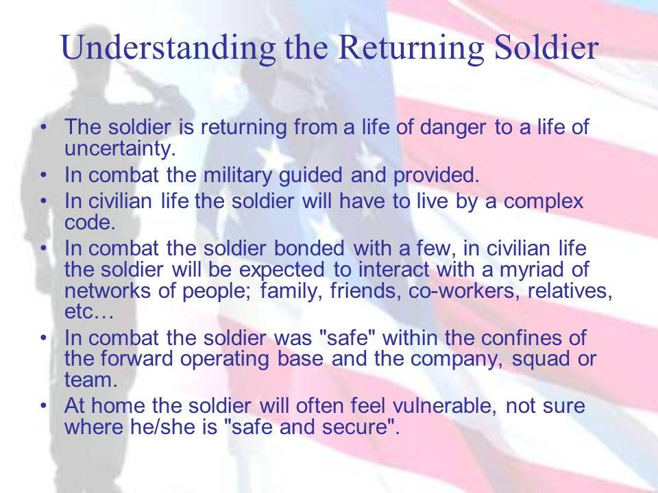 Understanding the Returning Soldier The soldier is returning from a life of danger to a life of uncertainty. In combat the military guided and provide