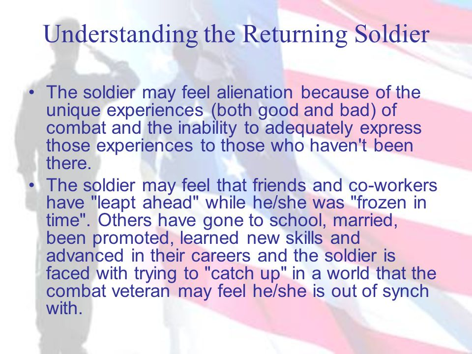 Understanding the Returning Soldier The soldier may feel alienation because of the unique experiences (both good and bad) of combat and the inability