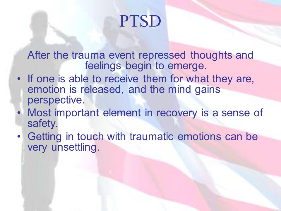 PTSD After the trauma event repressed thoughts and feelings begin to emerge. If one is able to receive them for what they are, emotion is released, an