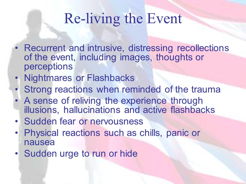 Re-living the Event Recurrent and intrusive, distressing recollections of the event, including images, thoughts or perceptions Nightmares or Flashback