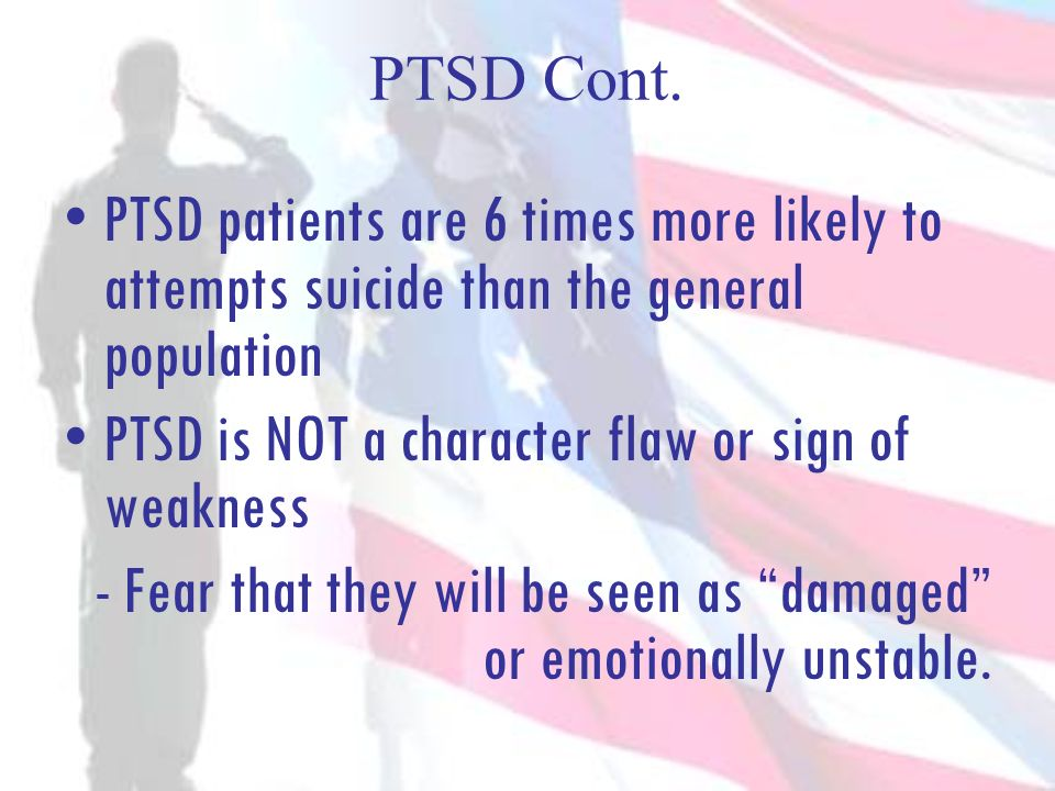 PTSD Cont. PTSD patients are 6 times more likely to attempts suicide than the general population PTSD is NOT a character flaw or sign of weakness - Fe