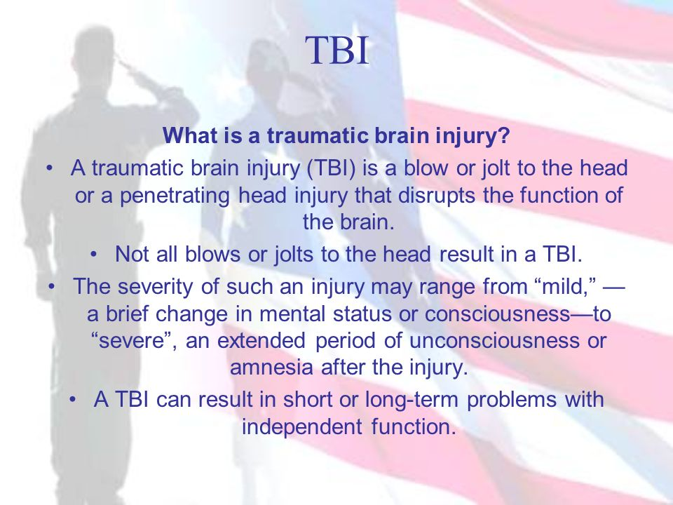 TBI What is a traumatic brain injury? A traumatic brain injury (TBI) is a blow or jolt to the head or a penetrating head injury that disrupts the func
