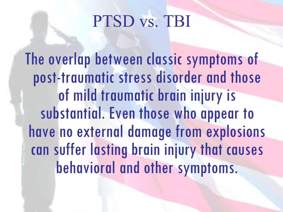 PTSD vs. TBI The overlap between classic symptoms of post-traumatic stress disorder and those of mild traumatic brain injury is substantial. Even thos