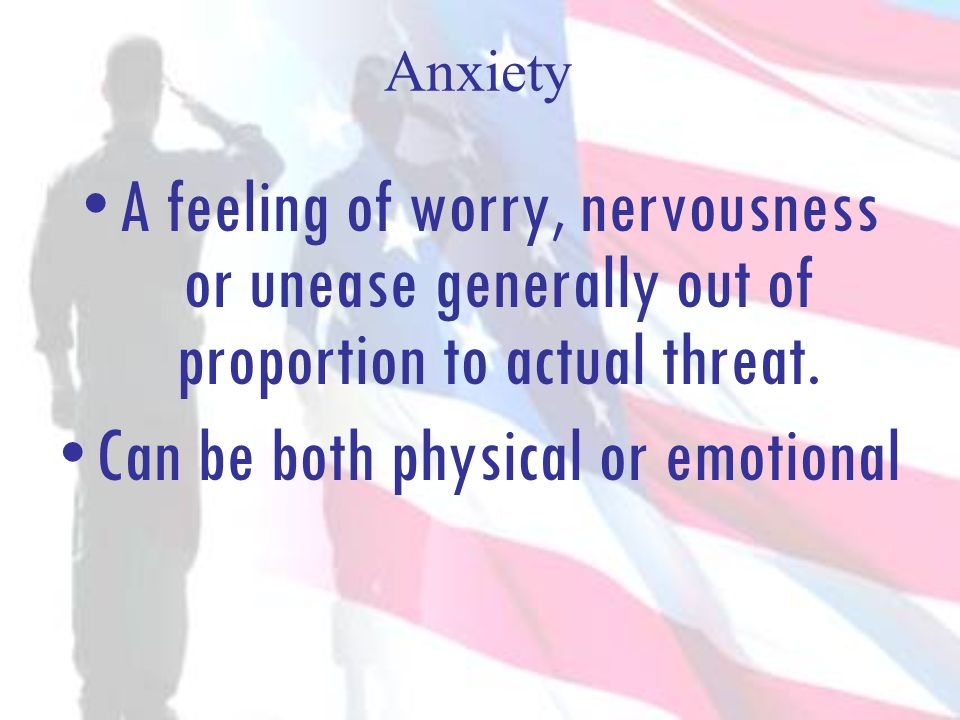 Anxiety A feeling of worry, nervousness or unease generally out of proportion to actual threat. Can be both physical or emotional
