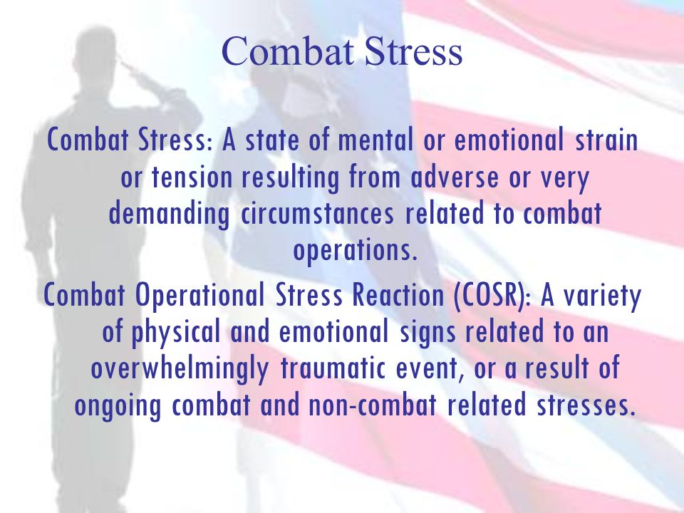 Combat Stress Combat Stress: A state of mental or emotional strain or tension resulting from adverse or very demanding circumstances related to combat