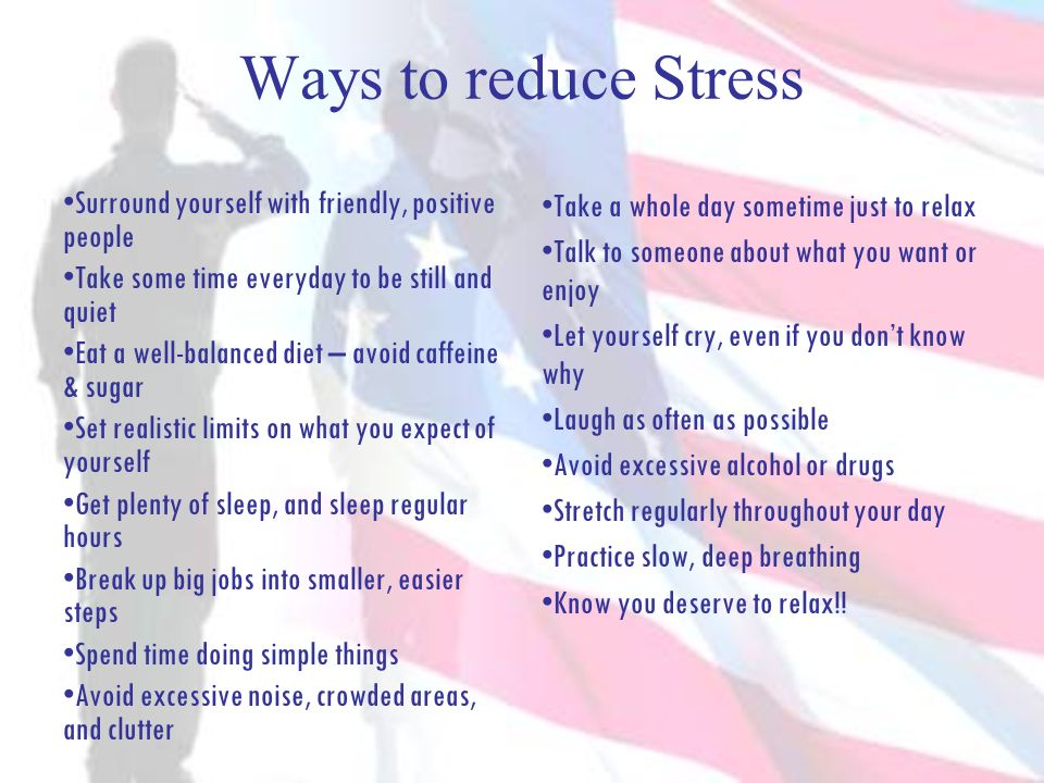 Ways to reduce Stress Surround yourself with friendly, positive people Take some time everyday to be still and quiet Eat a well-balanced diet – avoid