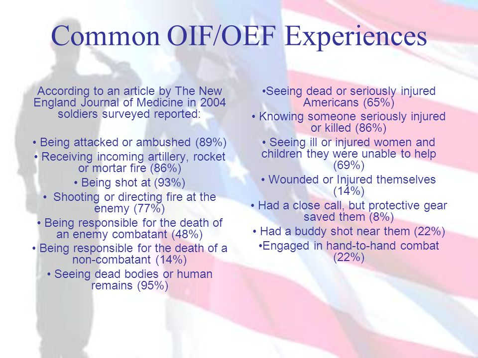 Common OIF/OEF Experiences According to an article by The New England Journal of Medicine in 2004 soldiers surveyed reported: Being attacked or ambush