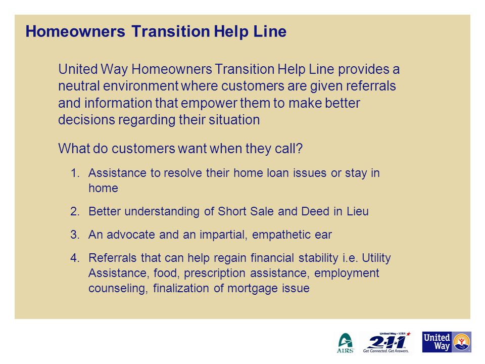 Homeowners Transition Help Line United Way Homeowners Transition Help Line provides a neutral environment where customers are given referrals and info