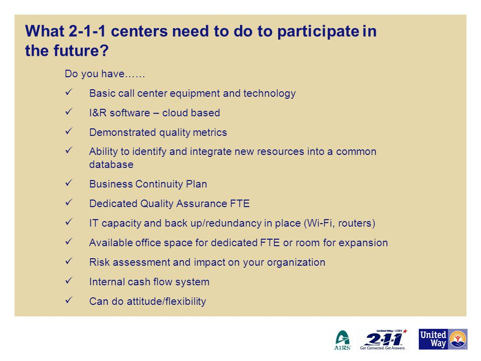 What 2-1-1 centers need to do to participate in the future? Do you have…… Basic call center equipment and technology I&R software – cloud based Demons