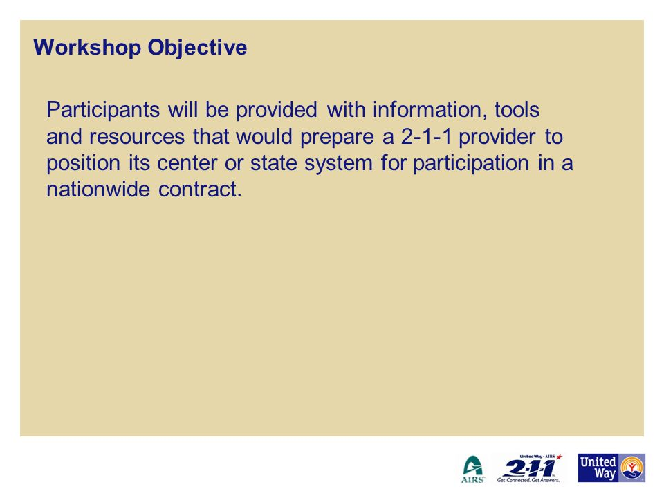 Workshop Objective Participants will be provided with information, tools and resources that would prepare a 2-1-1 provider to position its center or s