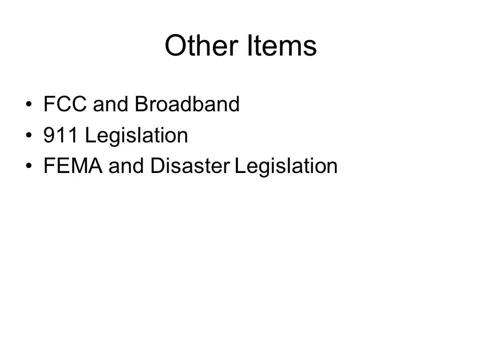 Other Items FCC and Broadband 911 Legislation FEMA and Disaster Legislation