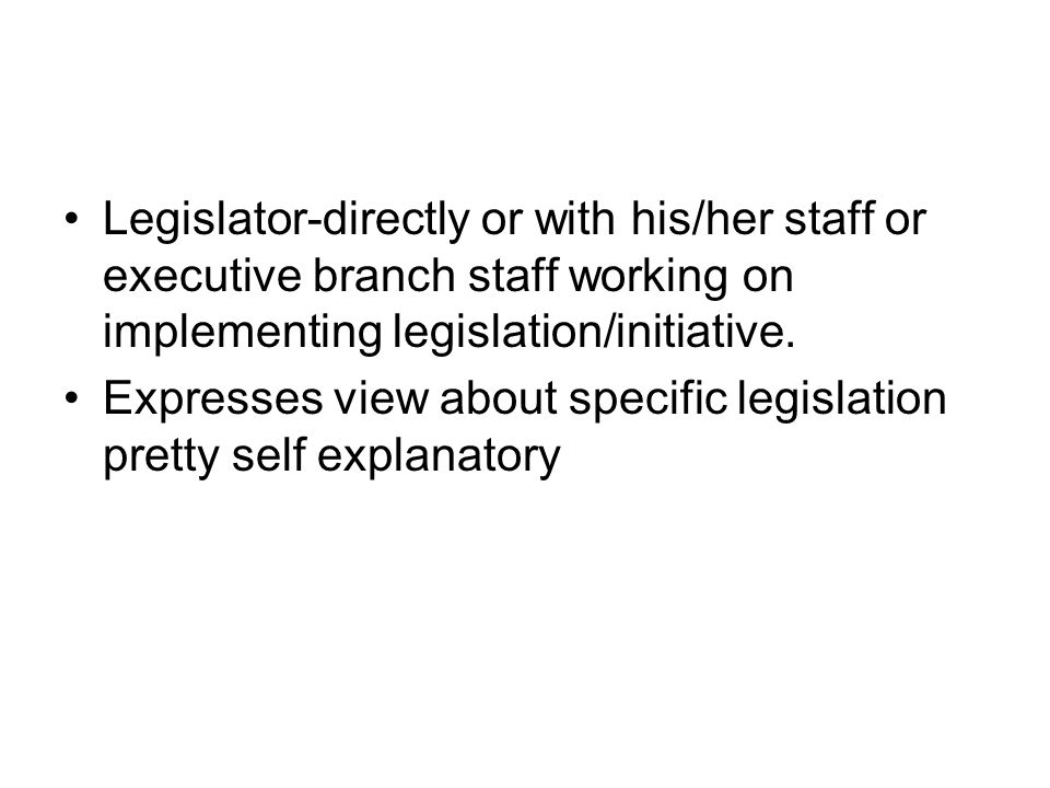 Legislator-directly or with his/her staff or executive branch staff working on implementing legislation/initiative. Expresses view about specific legi