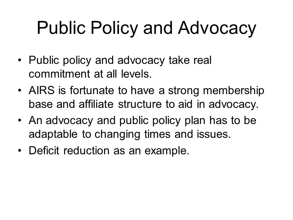 Public Policy and Advocacy Public policy and advocacy take real commitment at all levels. AIRS is fortunate to have a strong membership base and affil