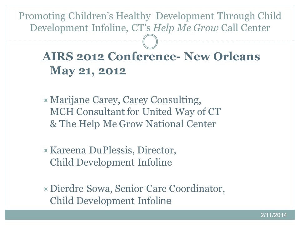 Promoting Childrens Healthy Development Through Child Development Infoline, CTs Help Me Grow Call Center 2/11/2014 AIRS 2012 Conference- New Orleans M