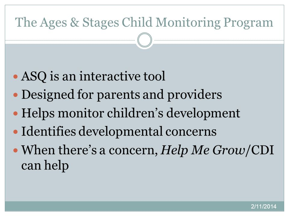 The Ages & Stages Child Monitoring Program ASQ is an interactive tool Designed for parents and providers Helps monitor childrens development Identifie