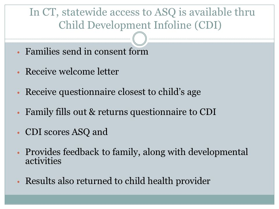 In CT, statewide access to ASQ is available thru Child Development Infoline (CDI) Families send in consent form Receive welcome letter Receive questio