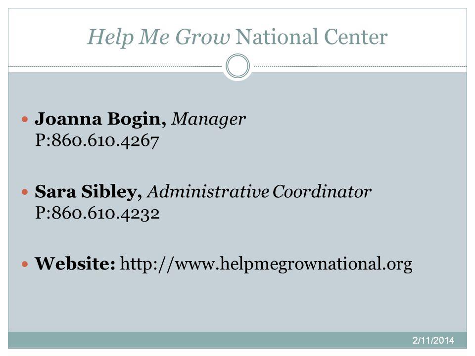 Help Me Grow National Center Joanna Bogin, Manager P:860.610.4267 Sara Sibley, Administrative Coordinator P:860.610.4232 Website: http://www.helpmegrownational.org 2/11/2014