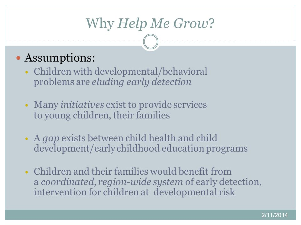 Why Help Me Grow? 2/11/2014 Assumptions: Children with developmental/behavioral problems are eluding early detection Many initiatives exist to provide